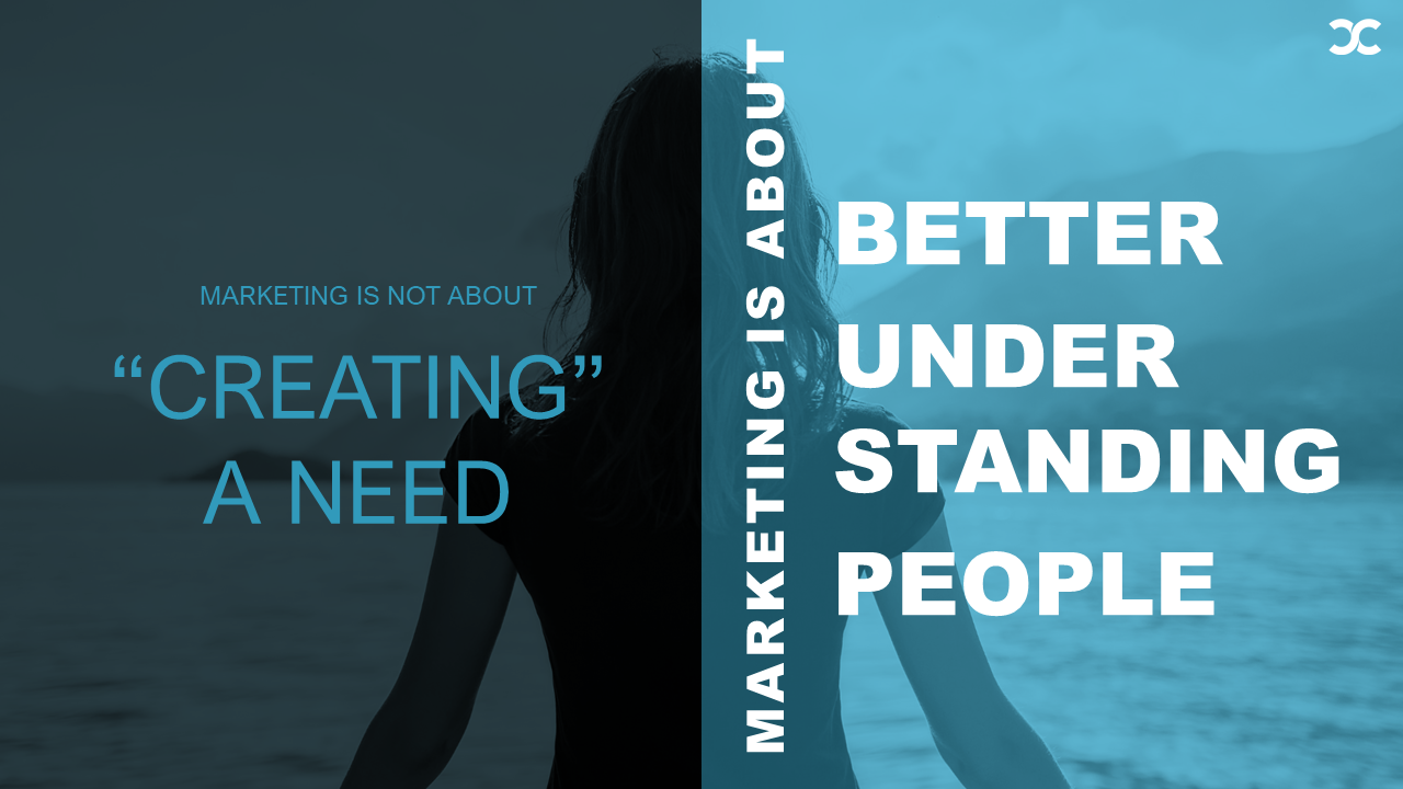 Marketing is not about creating a need, marketing is about better understanding people.