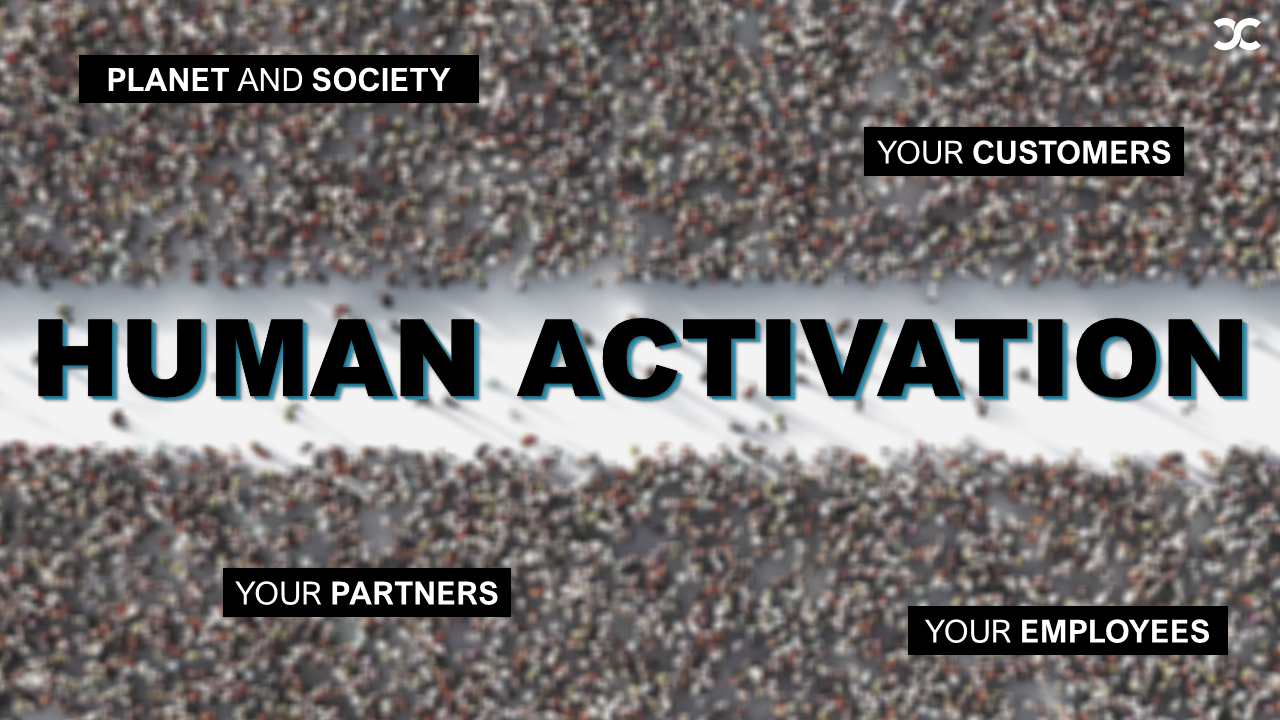 Human Activation: planet and society, your customers, your partners, your employees